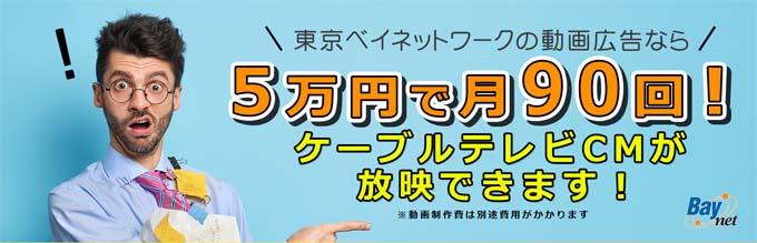 東京ベイネットワークの動画広告なら 5万円で月90回 ケーブルテレビCMが放送可能
